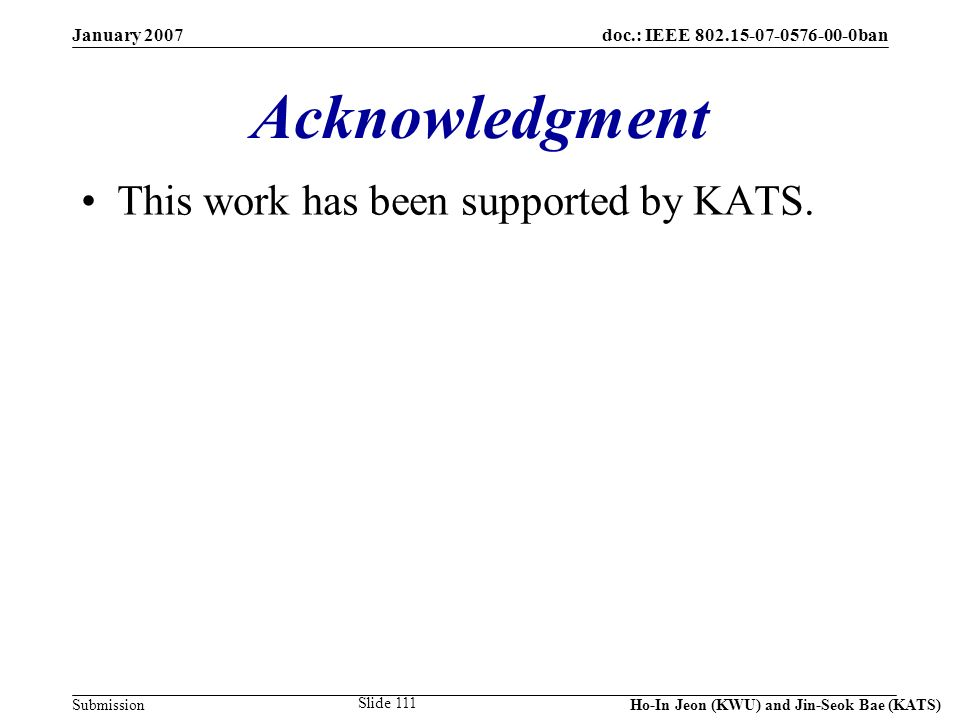 doc.: IEEE 802.15-07-0576-00-0ban Submission January 2007 Ho-In Jeon (KWU) and Jin-Seok Bae (KATS) Slide 111 Acknowledgment This work has been support