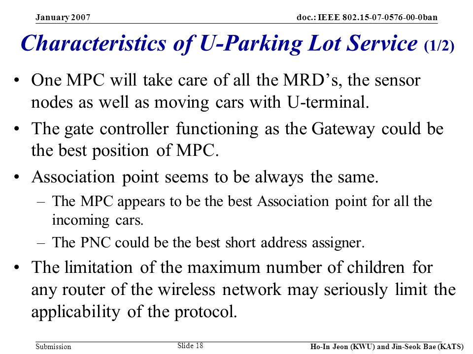 doc.: IEEE 802.15-07-0576-00-0ban Submission January 2007 Ho-In Jeon (KWU) and Jin-Seok Bae (KATS) Slide 18 One MPC will take care of all the MRDs, the sensor nodes as well as moving cars with U-terminal.