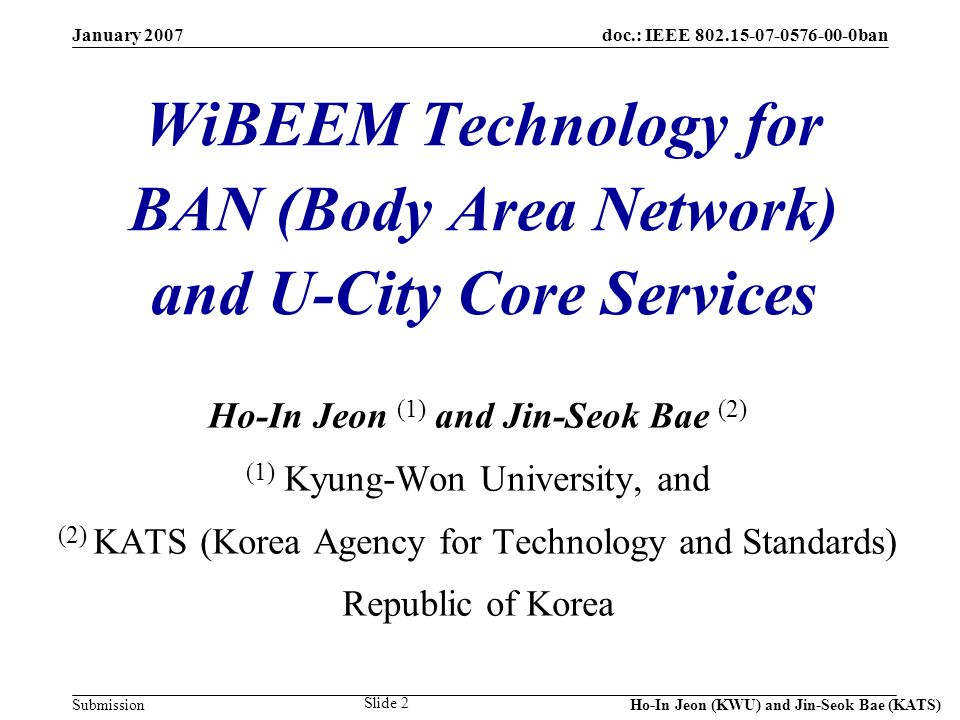 doc.: IEEE 802.15-07-0576-00-0ban Submission January 2007 Ho-In Jeon (KWU) and Jin-Seok Bae (KATS) Slide 33 Slave 1 Piconet and Scatternet of Bluetooth Master Slave 2 Slave 3 Slave 1 Master Slave 2 Slave 3 Slave 5 Slave 4 Bluetooth Piconet: BT1.1 (Most Bluetooth devices are BT1.1 compliant, and only 8 active nodes can participate in wireless communications.) Bluetooth Scatternet: BT1.2 (Being defined in BT1.2, but not stabilized yet, and only CSR has announced the basic functionality.)