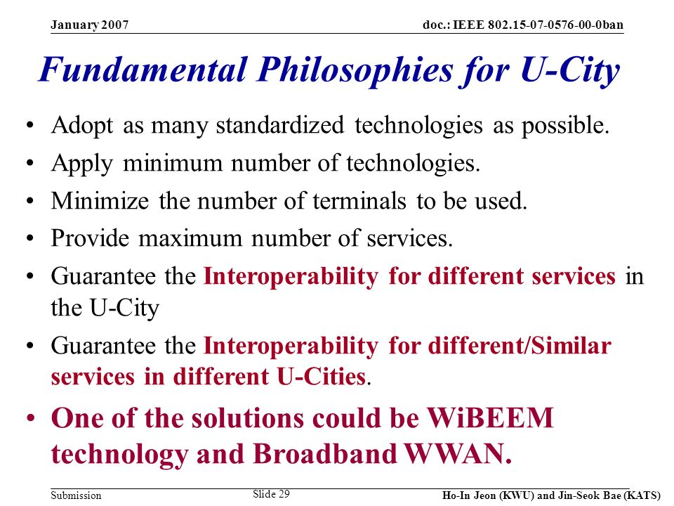 doc.: IEEE 802.15-07-0576-00-0ban Submission January 2007 Ho-In Jeon (KWU) and Jin-Seok Bae (KATS) Slide 29 Fundamental Philosophies for U-City Adopt as many standardized technologies as possible.
