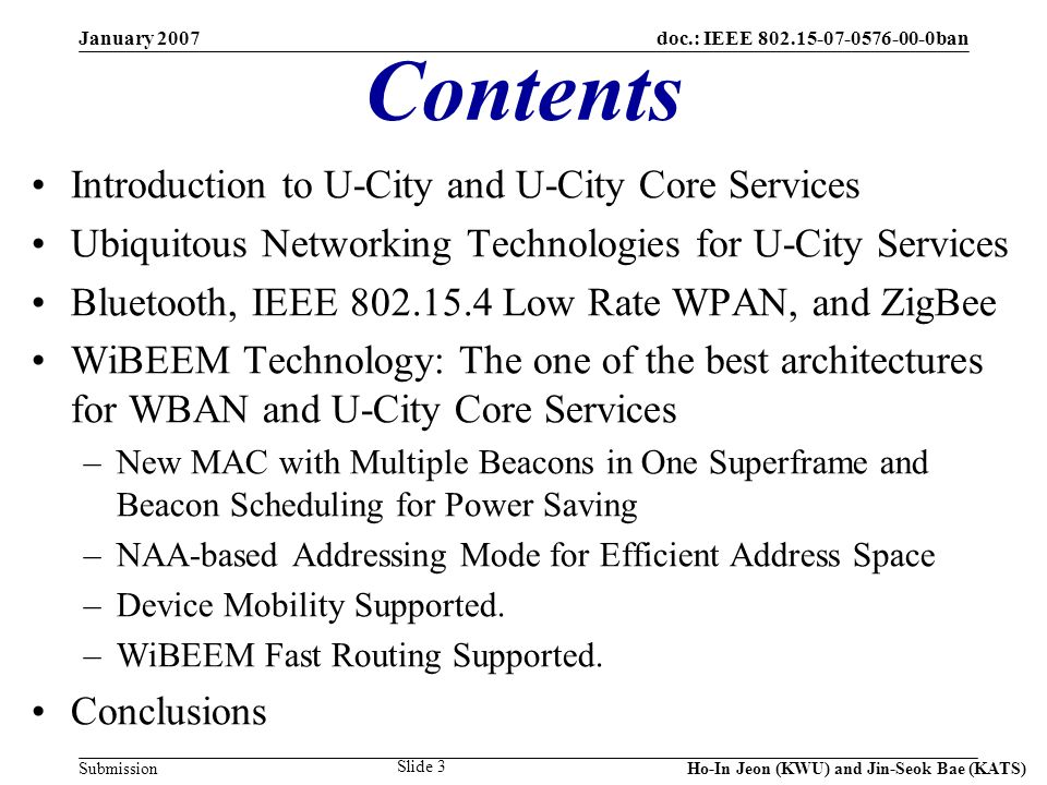 doc.: IEEE 802.15-07-0576-00-0ban Submission January 2007 Ho-In Jeon (KWU) and Jin-Seok Bae (KATS) Slide 64 Beacon Scheduling Concept Node 17 Neighbor Nodes11,13,14,16 Neighbor s Neighbor Nodes 2, 5, 9, 12 Depth3 Beacon Time Slots to Avoid 1, 2, 3, 4, 5, 7, 9, 10 My BTTS6 1 2 3 4 5 6 7 8 9 MPC 10 11 12 13 14 16 17 15 CFP 1 2 3 BOP CAP 456 7 1011 8 9 12 10 1415 1617 Deep Sleep 1 2 10 16 BOP 13