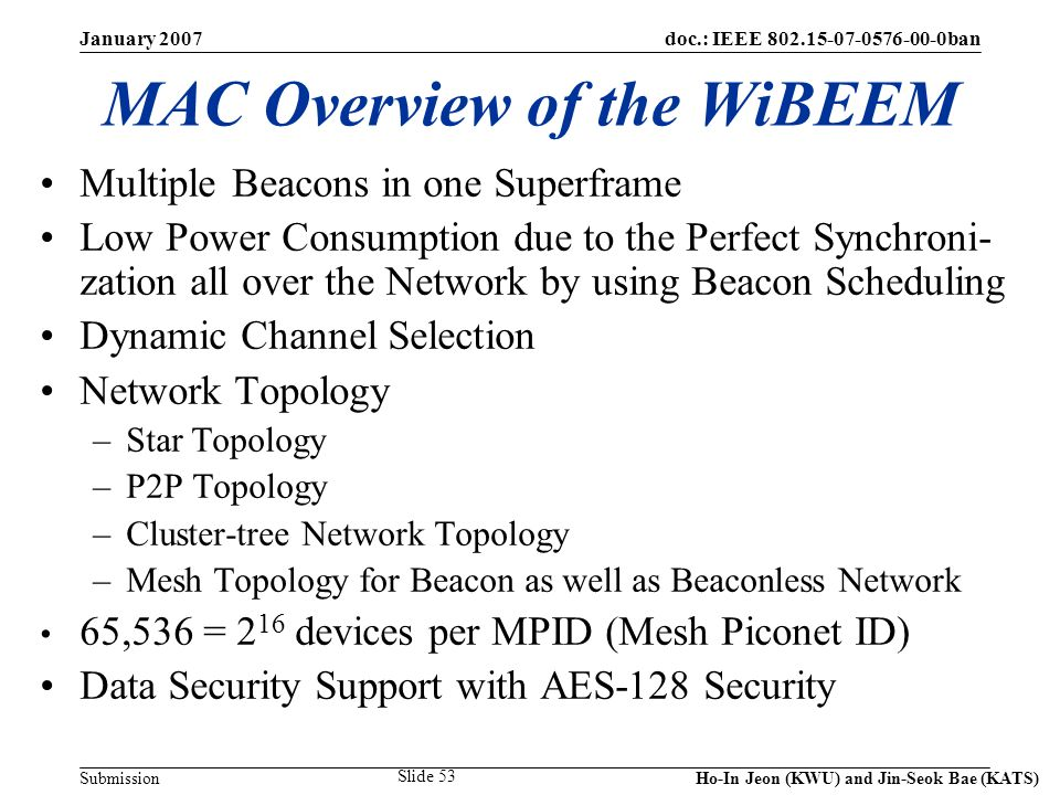 doc.: IEEE 802.15-07-0576-00-0ban Submission January 2007 Ho-In Jeon (KWU) and Jin-Seok Bae (KATS) Slide 53 MAC Overview of the WiBEEM Multiple Beacons in one Superframe Low Power Consumption due to the Perfect Synchroni- zation all over the Network by using Beacon Scheduling Dynamic Channel Selection Network Topology –Star Topology –P2P Topology –Cluster-tree Network Topology –Mesh Topology for Beacon as well as Beaconless Network 65,536 = 2 16 devices per MPID (Mesh Piconet ID) Data Security Support with AES-128 Security