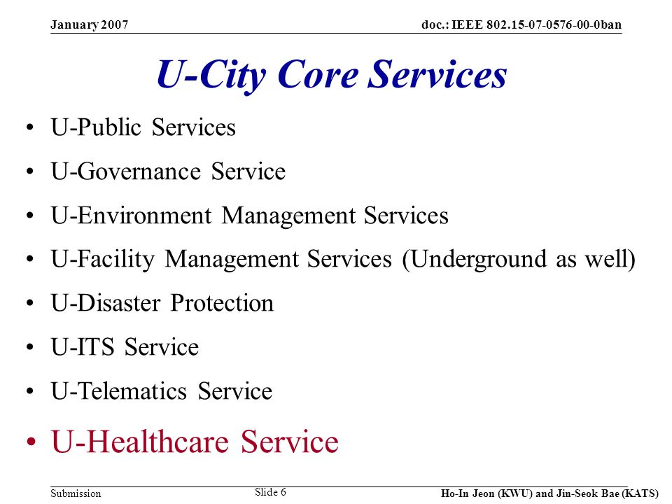doc.: IEEE 802.15-07-0576-00-0ban Submission January 2007 Ho-In Jeon (KWU) and Jin-Seok Bae (KATS) Slide 6 U-City Core Services U-Public Services U-Governance Service U-Environment Management Services U-Facility Management Services (Underground as well) U-Disaster Protection U-ITS Service U-Telematics Service U-Healthcare Service