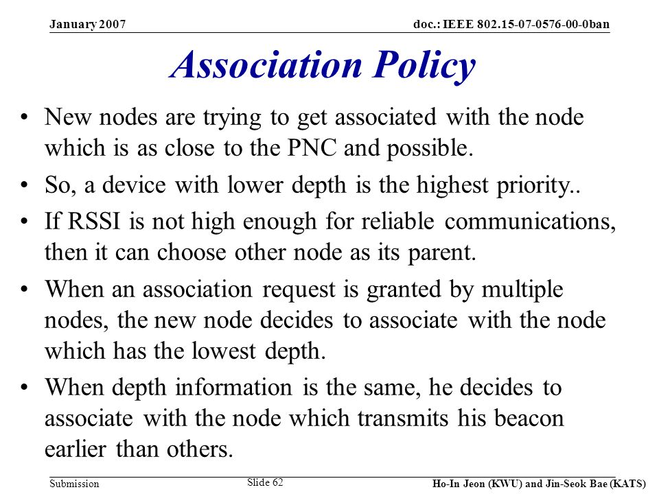 doc.: IEEE 802.15-07-0576-00-0ban Submission January 2007 Ho-In Jeon (KWU) and Jin-Seok Bae (KATS) Slide 62 Association Policy New nodes are trying to get associated with the node which is as close to the PNC and possible.