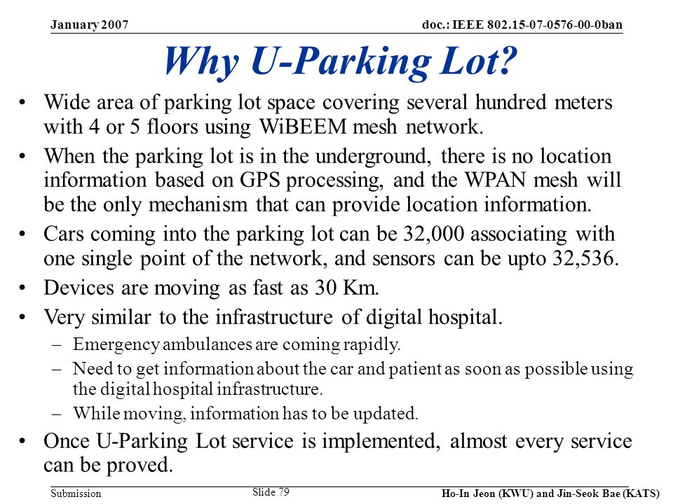 doc.: IEEE 802.15-07-0576-00-0ban Submission January 2007 Ho-In Jeon (KWU) and Jin-Seok Bae (KATS) Slide 79 Why U-Parking Lot? Wide area of parking lo