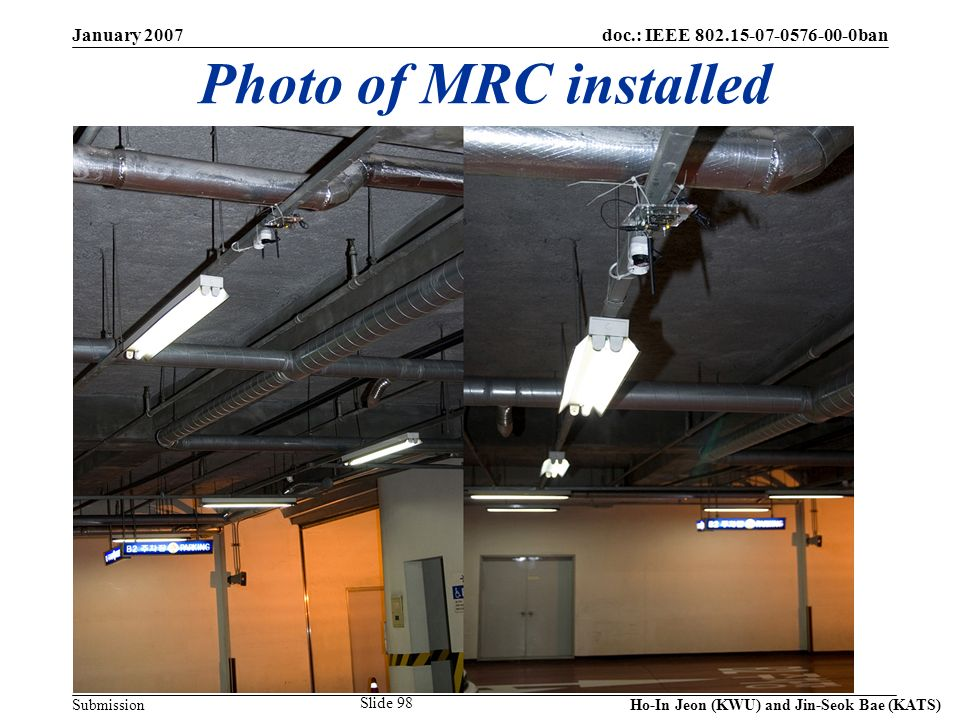 doc.: IEEE 802.15-07-0576-00-0ban Submission January 2007 Ho-In Jeon (KWU) and Jin-Seok Bae (KATS) Slide 98 Photo of MRC installed