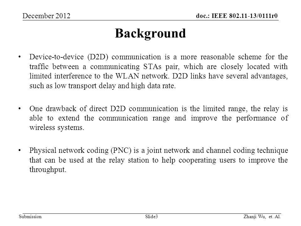 doc.: IEEE 802.11-13/0111r0 Zhanji Wu, et. Al. December 2012 Submission Slide3 Background Device-to-device (D2D) communication is a more reasonable sc