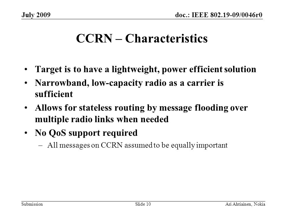 doc.: IEEE 802.19-09/0046r0 Submission July 2009 Ari Ahtiainen, NokiaSlide 10 CCRN – Characteristics Target is to have a lightweight, power efficient solution Narrowband, low-capacity radio as a carrier is sufficient Allows for stateless routing by message flooding over multiple radio links when needed No QoS support required –All messages on CCRN assumed to be equally important