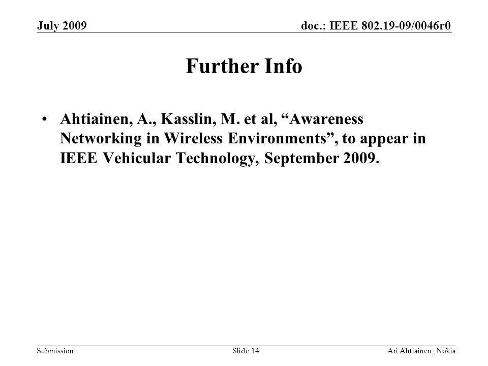 doc.: IEEE 802.19-09/0046r0 Submission July 2009 Ari Ahtiainen, NokiaSlide 14 Further Info Ahtiainen, A., Kasslin, M.