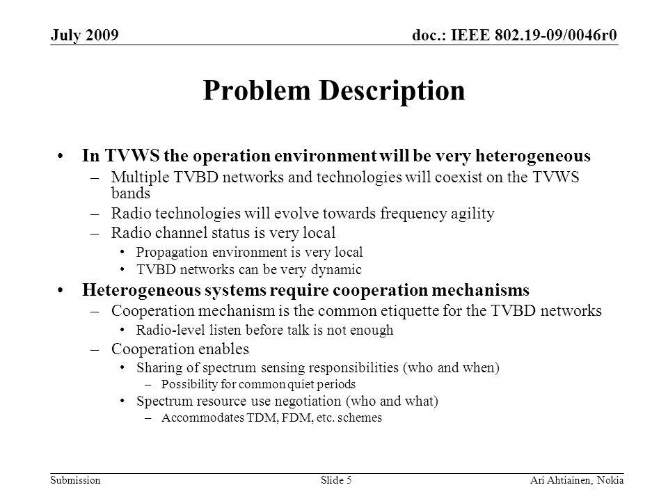 doc.: IEEE 802.19-09/0046r0 Submission July 2009 Ari Ahtiainen, NokiaSlide 5 Problem Description In TVWS the operation environment will be very hetero