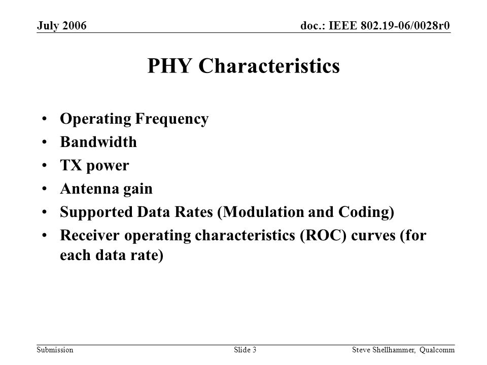 doc.: IEEE /0028r0 Submission July 2006 Steve Shellhammer, QualcommSlide 3 PHY Characteristics Operating Frequency Bandwidth TX power Antenna gain Supported Data Rates (Modulation and Coding) Receiver operating characteristics (ROC) curves (for each data rate)