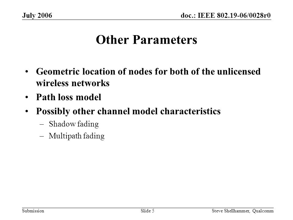 doc.: IEEE /0028r0 Submission July 2006 Steve Shellhammer, QualcommSlide 5 Other Parameters Geometric location of nodes for both of the unlicensed wireless networks Path loss model Possibly other channel model characteristics –Shadow fading –Multipath fading