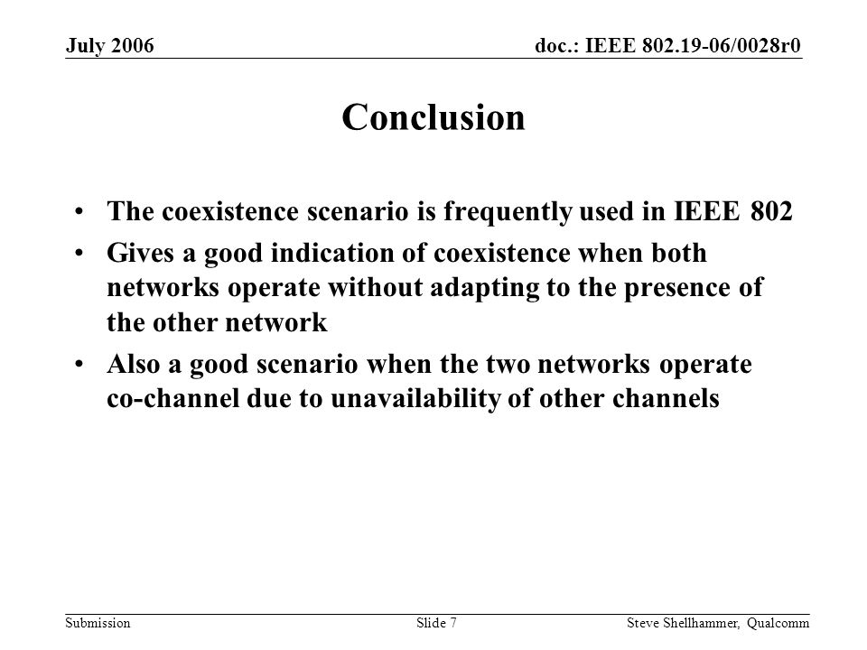 doc.: IEEE /0028r0 Submission July 2006 Steve Shellhammer, QualcommSlide 7 Conclusion The coexistence scenario is frequently used in IEEE 802 Gives a good indication of coexistence when both networks operate without adapting to the presence of the other network Also a good scenario when the two networks operate co-channel due to unavailability of other channels