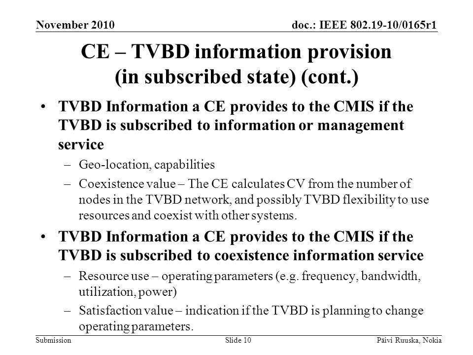doc.: IEEE 802.19-10/0165r1 Submission CE – TVBD information provision (in subscribed state) (cont.) TVBD Information a CE provides to the CMIS if the TVBD is subscribed to information or management service –Geo-location, capabilities –Coexistence value – The CE calculates CV from the number of nodes in the TVBD network, and possibly TVBD flexibility to use resources and coexist with other systems.