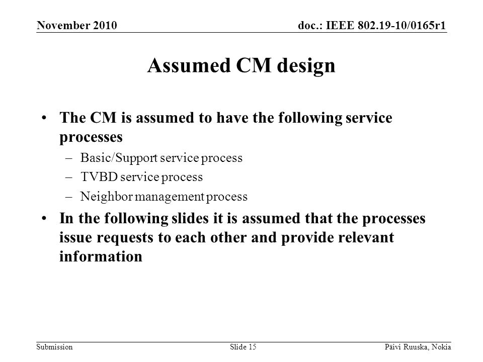 doc.: IEEE 802.19-10/0165r1 Submission Assumed CM design The CM is assumed to have the following service processes –Basic/Support service process –TVBD service process –Neighbor management process In the following slides it is assumed that the processes issue requests to each other and provide relevant information November 2010 Päivi Ruuska, NokiaSlide 15