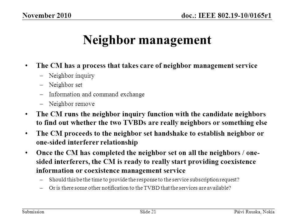 doc.: IEEE 802.19-10/0165r1 Submission Neighbor management The CM has a process that takes care of neighbor management service –Neighbor inquiry –Neighbor set –Information and command exchange –Neighbor remove The CM runs the neighbor inquiry function with the candidate neighbors to find out whether the two TVBDs are really neighbors or something else The CM proceeds to the neighbor set handshake to establish neighbor or one-sided interferer relationship Once the CM has completed the neighbor set on all the neighbors / one- sided interferers, the CM is ready to really start providing coexistence information or coexistence management service –Should this be the time to provide the response to the service subscription request.