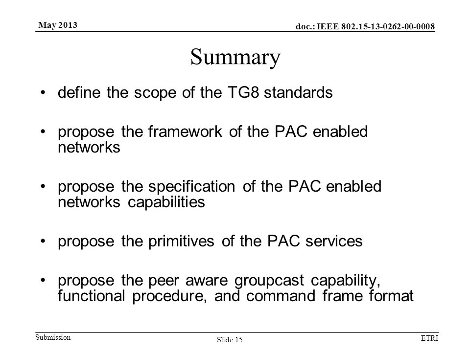 doc.: IEEE 802.15-13-0262-00-0008 Submission ETRI May 2013 Summary define the scope of the TG8 standards propose the framework of the PAC enabled networks propose the specification of the PAC enabled networks capabilities propose the primitives of the PAC services propose the peer aware groupcast capability, functional procedure, and command frame format Slide 15