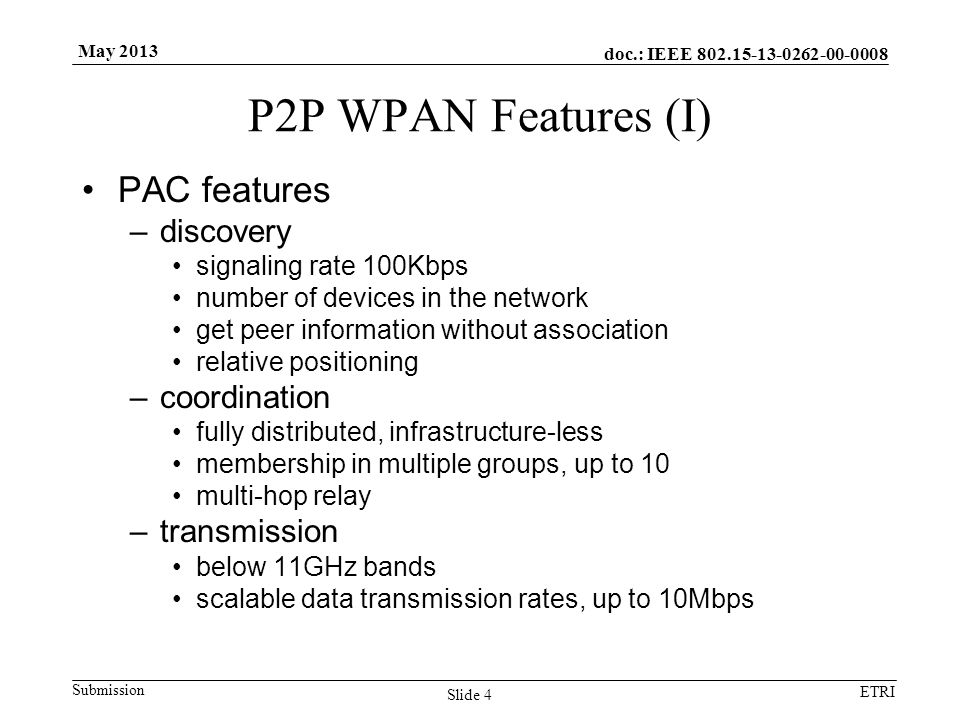 doc.: IEEE 802.15-13-0262-00-0008 Submission ETRI May 2013 P2P WPAN Features (I) PAC features –discovery signaling rate 100Kbps number of devices in the network get peer information without association relative positioning –coordination fully distributed, infrastructure-less membership in multiple groups, up to 10 multi-hop relay –transmission below 11GHz bands scalable data transmission rates, up to 10Mbps Slide 4