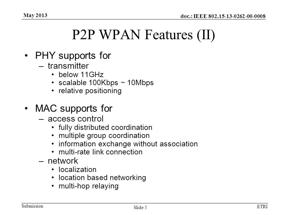 doc.: IEEE 802.15-13-0262-00-0008 Submission ETRI May 2013 P2P WPAN Features (II) PHY supports for –transmitter below 11GHz scalable 100Kbps ~ 10Mbps