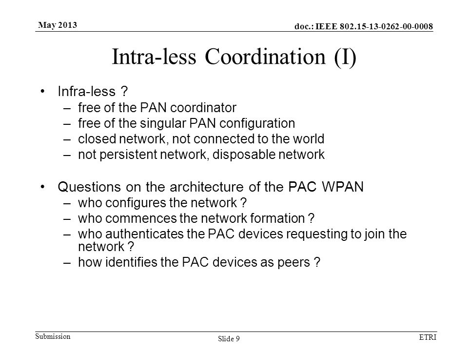 doc.: IEEE 802.15-13-0262-00-0008 Submission ETRI May 2013 Intra-less Coordination (I) Infra-less ? –free of the PAN coordinator –free of the singular