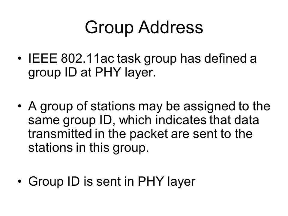 Group Address IEEE 802.11ac task group has defined a group ID at PHY layer. A group of stations may be assigned to the same group ID, which indicates