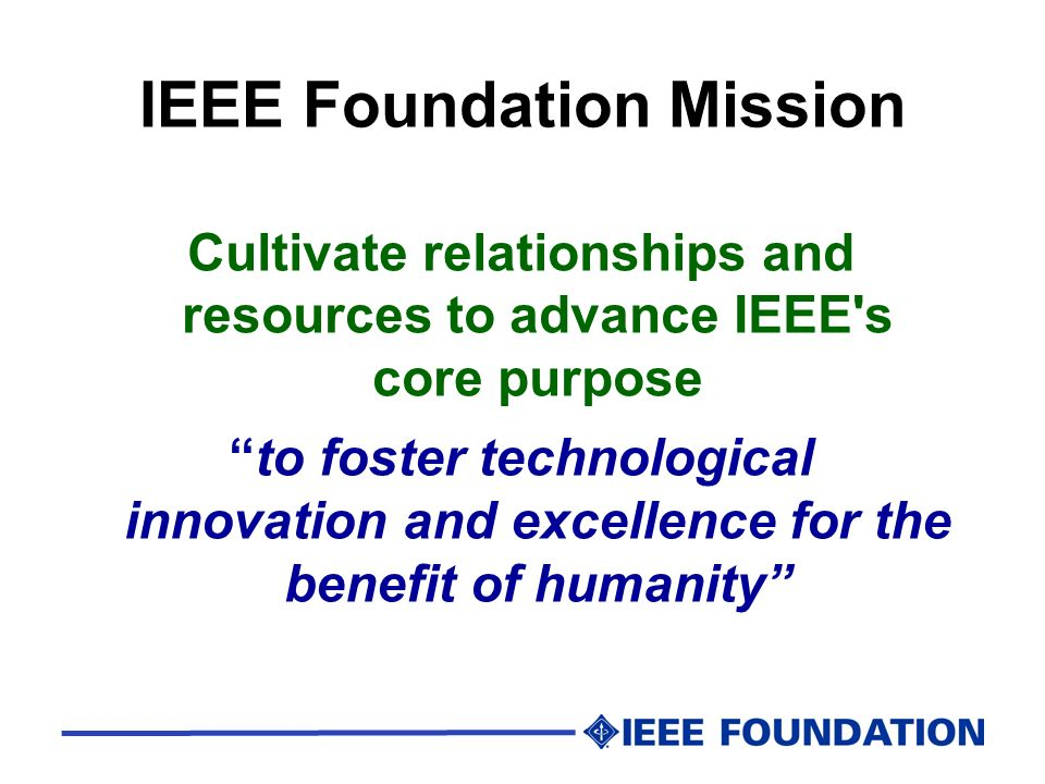IEEE Foundation Mission Cultivate relationships and resources to advance IEEE's core purpose to foster technological innovation and excellence for the
