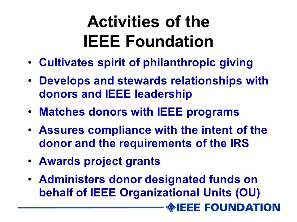 Activities of the IEEE Foundation Cultivates spirit of philanthropic giving Develops and stewards relationships with donors and IEEE leadership Matche