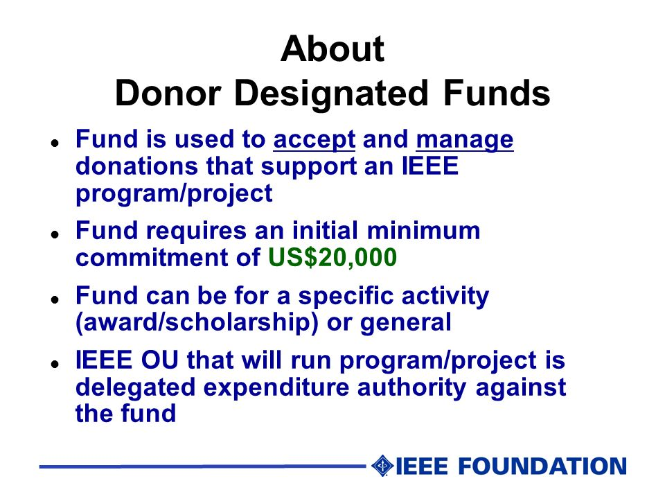 About Donor Designated Funds l Fund is used to accept and manage donations that support an IEEE program/project l Fund requires an initial minimum com