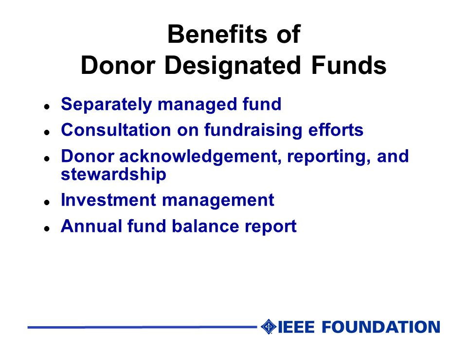 Benefits of Donor Designated Funds l Separately managed fund l Consultation on fundraising efforts l Donor acknowledgement, reporting, and stewardship