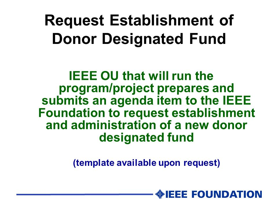 Request Establishment of Donor Designated Fund IEEE OU that will run the program/project prepares and submits an agenda item to the IEEE Foundation to