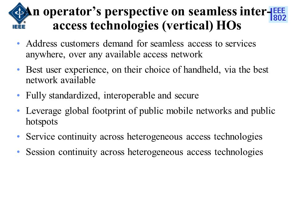 An operators perspective on seamless inter- access technologies (vertical) HOs Address customers demand for seamless access to services anywhere, over any available access network Best user experience, on their choice of handheld, via the best network available Fully standardized, interoperable and secure Leverage global footprint of public mobile networks and public hotspots Service continuity across heterogeneous access technologies Session continuity across heterogeneous access technologies