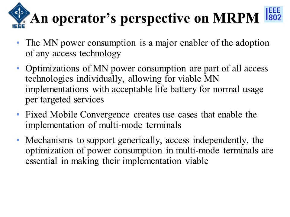 An operators perspective on MRPM The MN power consumption is a major enabler of the adoption of any access technology Optimizations of MN power consumption are part of all access technologies individually, allowing for viable MN implementations with acceptable life battery for normal usage per targeted services Fixed Mobile Convergence creates use cases that enable the implementation of multi-mode terminals Mechanisms to support generically, access independently, the optimization of power consumption in multi-mode terminals are essential in making their implementation viable