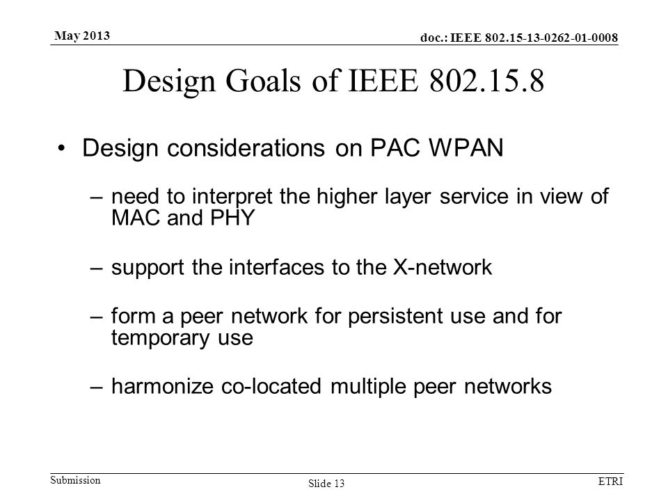 doc.: IEEE Submission ETRI May 2013 Design Goals of IEEE Design considerations on PAC WPAN –need to interpret the higher layer service in view of MAC and PHY –support the interfaces to the X-network –form a peer network for persistent use and for temporary use –harmonize co-located multiple peer networks Slide 13