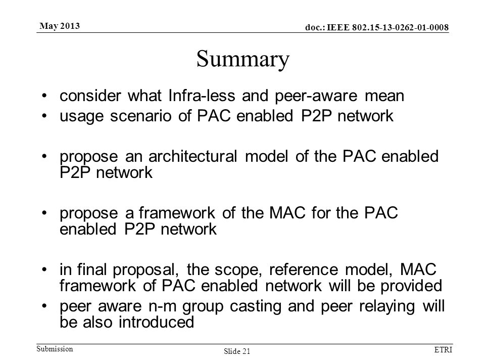 doc.: IEEE Submission ETRI May 2013 Summary consider what Infra-less and peer-aware mean usage scenario of PAC enabled P2P network propose an architectural model of the PAC enabled P2P network propose a framework of the MAC for the PAC enabled P2P network in final proposal, the scope, reference model, MAC framework of PAC enabled network will be provided peer aware n-m group casting and peer relaying will be also introduced Slide 21