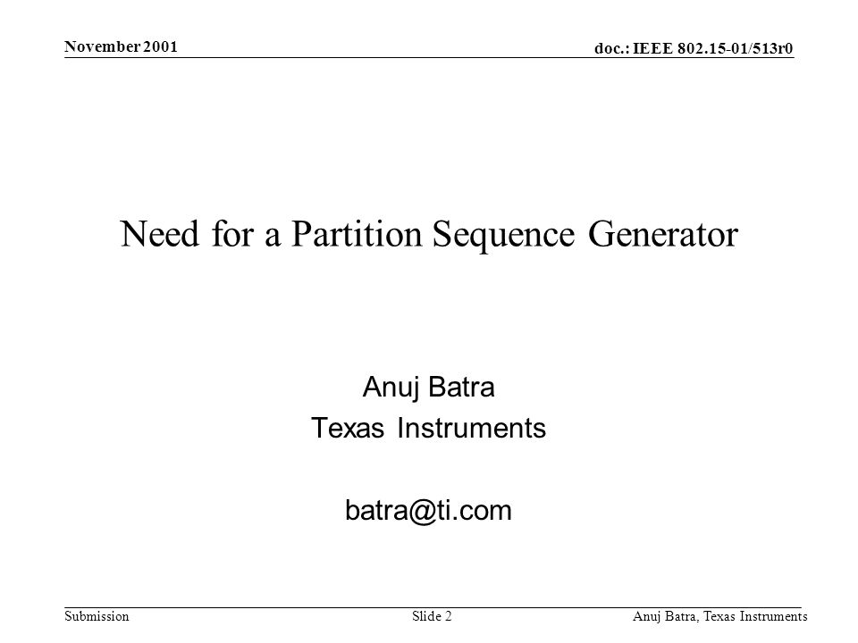 doc.: IEEE 802.15-01/513r0 Submission November 2001 Anuj Batra, Texas InstrumentsSlide 2 Need for a Partition Sequence Generator Anuj Batra Texas Instruments batra@ti.com