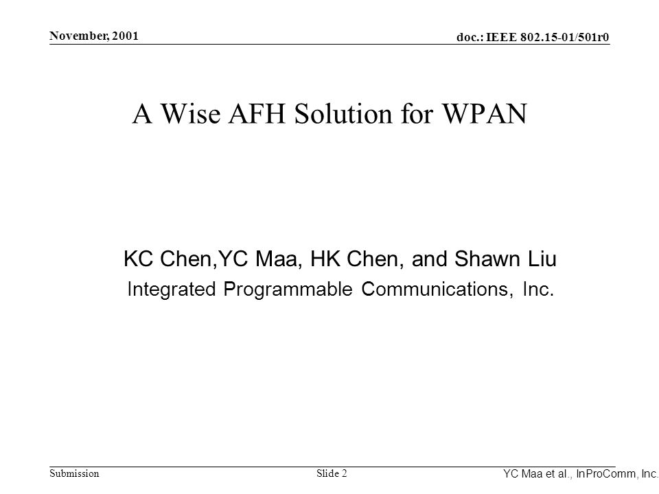 Integrated Programmable Communications, Inc. November, 2001 doc.: IEEE 802.15-01/501r0 Submission Slide 2 YC Maa et al., InProComm, Inc. A Wise AFH So
