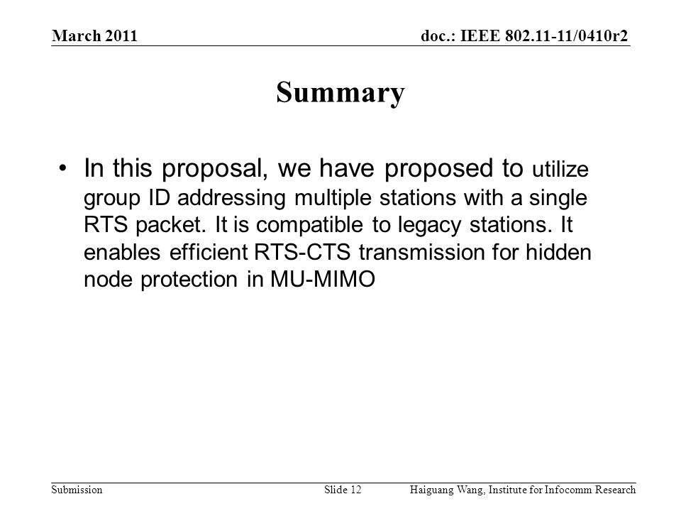 doc.: IEEE 802.11-11/0410r2 Submission March 2011 Slide 12 Summary Haiguang Wang, Institute for Infocomm Research In this proposal, we have proposed to utilize group ID addressing multiple stations with a single RTS packet.
