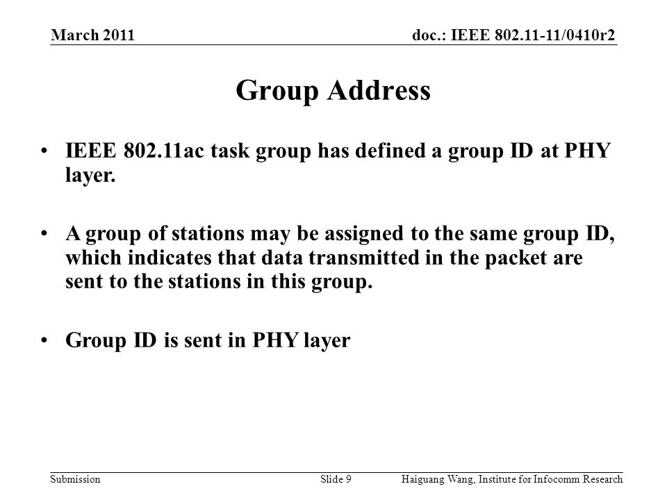 doc.: IEEE 802.11-11/0410r2 Submission March 2011 Slide 9 Group Address Haiguang Wang, Institute for Infocomm Research IEEE 802.11ac task group has defined a group ID at PHY layer.