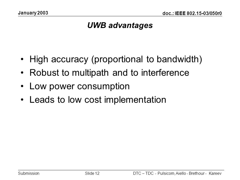 doc.: IEEE 802.15-03/050r0 Submission January 2003 DTC – TDC - Pulsicom, Aiello - Brethour - KareevSlide 12 UWB advantages High accuracy (proportional to bandwidth) Robust to multipath and to interference Low power consumption Leads to low cost implementation