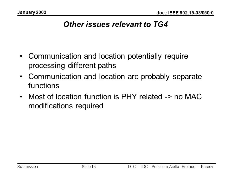 doc.: IEEE /050r0 Submission January 2003 DTC – TDC - Pulsicom, Aiello - Brethour - KareevSlide 13 Other issues relevant to TG4 Communication and location potentially require processing different paths Communication and location are probably separate functions Most of location function is PHY related -> no MAC modifications required