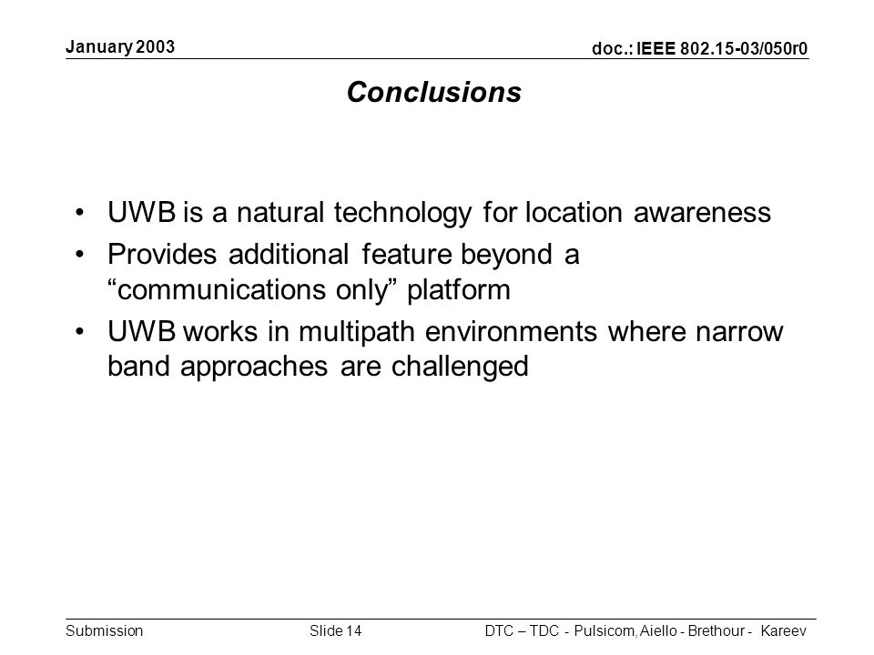 doc.: IEEE /050r0 Submission January 2003 DTC – TDC - Pulsicom, Aiello - Brethour - KareevSlide 14 Conclusions UWB is a natural technology for location awareness Provides additional feature beyond a communications only platform UWB works in multipath environments where narrow band approaches are challenged