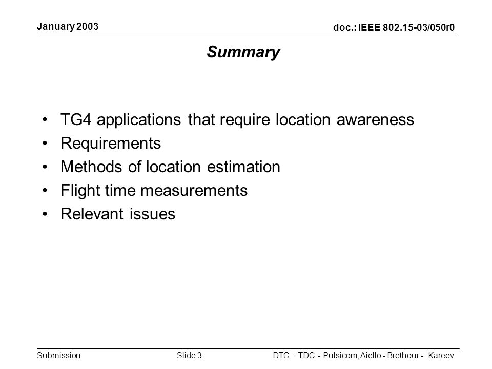 doc.: IEEE /050r0 Submission January 2003 DTC – TDC - Pulsicom, Aiello - Brethour - KareevSlide 3 Summary TG4 applications that require location awareness Requirements Methods of location estimation Flight time measurements Relevant issues