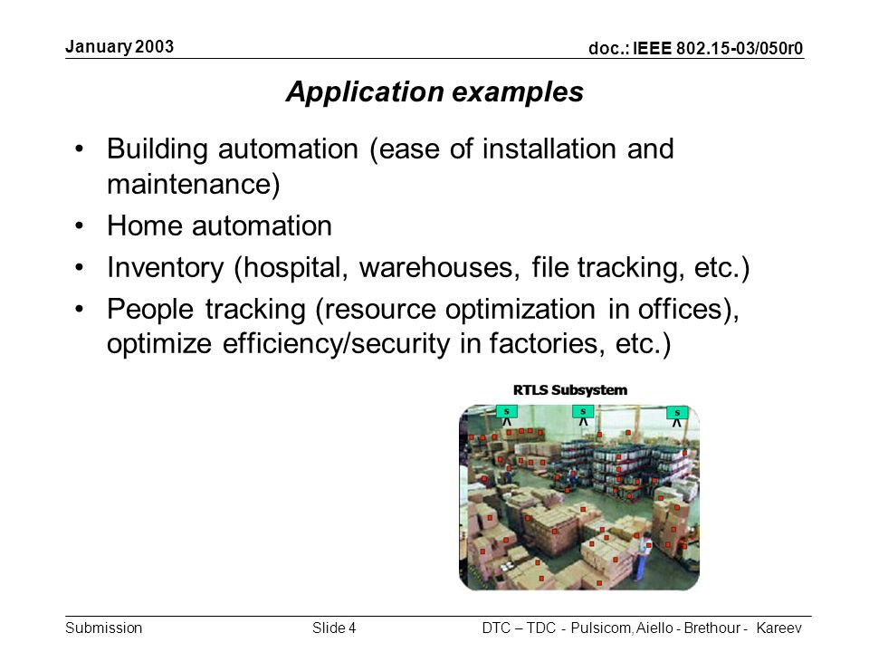 doc.: IEEE 802.15-03/050r0 Submission January 2003 DTC – TDC - Pulsicom, Aiello - Brethour - KareevSlide 4 Application examples Building automation (ease of installation and maintenance) Home automation Inventory (hospital, warehouses, file tracking, etc.) People tracking (resource optimization in offices), optimize efficiency/security in factories, etc.)