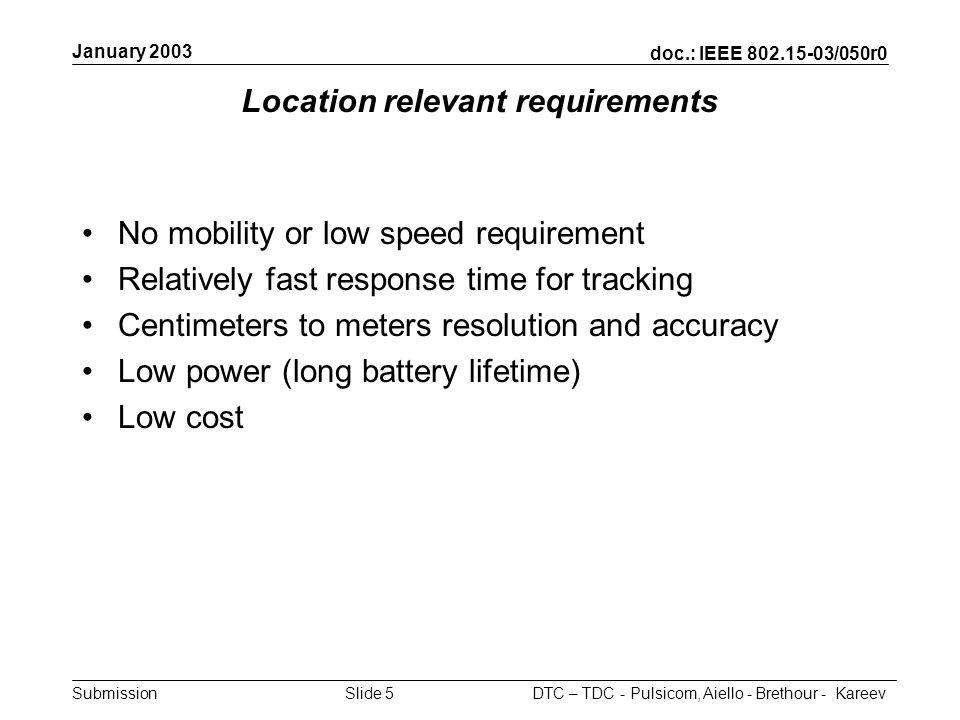 doc.: IEEE 802.15-03/050r0 Submission January 2003 DTC – TDC - Pulsicom, Aiello - Brethour - KareevSlide 5 Location relevant requirements No mobility
