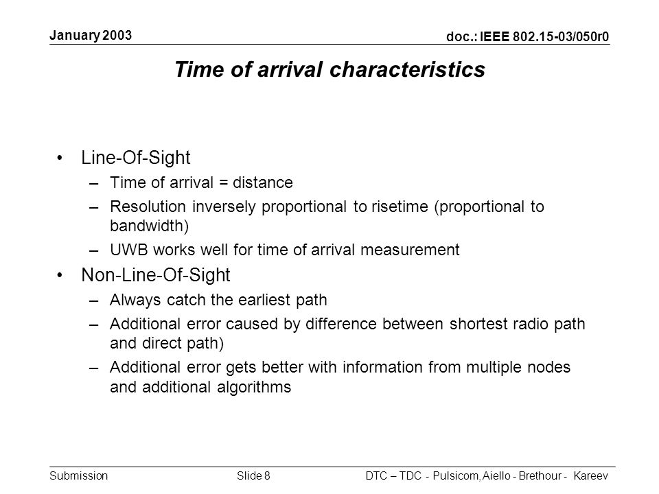 doc.: IEEE 802.15-03/050r0 Submission January 2003 DTC – TDC - Pulsicom, Aiello - Brethour - KareevSlide 8 Time of arrival characteristics Line-Of-Sight –Time of arrival = distance –Resolution inversely proportional to risetime (proportional to bandwidth) –UWB works well for time of arrival measurement Non-Line-Of-Sight –Always catch the earliest path –Additional error caused by difference between shortest radio path and direct path) –Additional error gets better with information from multiple nodes and additional algorithms