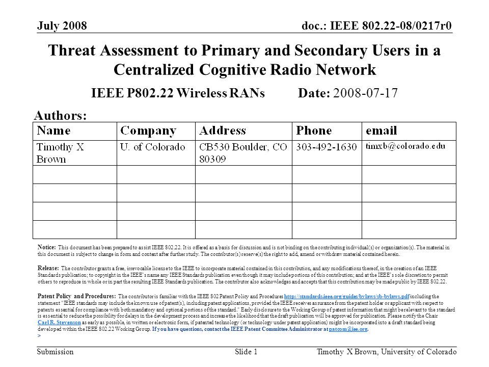 doc.: IEEE 802.22-08/0217r0 Submission July 2008 Timothy X Brown, University of ColoradoSlide 1 Threat Assessment to Primary and Secondary Users in a Centralized Cognitive Radio Network IEEE P802.22 Wireless RANs Date: 2008-07-17 Authors: Notice: This document has been prepared to assist IEEE 802.22.