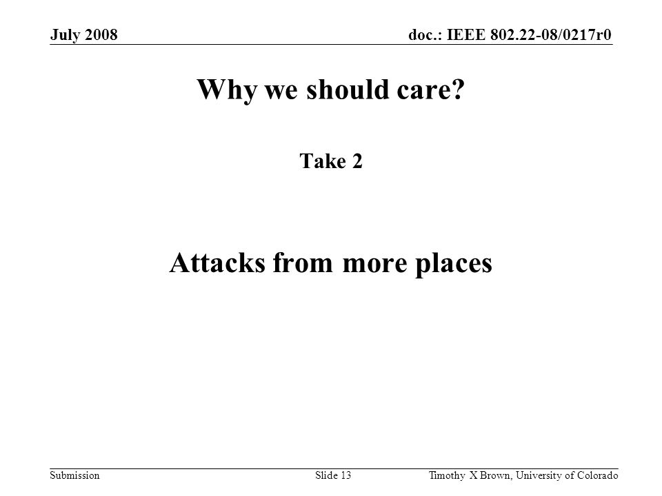 doc.: IEEE 802.22-08/0217r0 Submission July 2008 Timothy X Brown, University of ColoradoSlide 13 Why we should care? Take 2 Attacks from more places