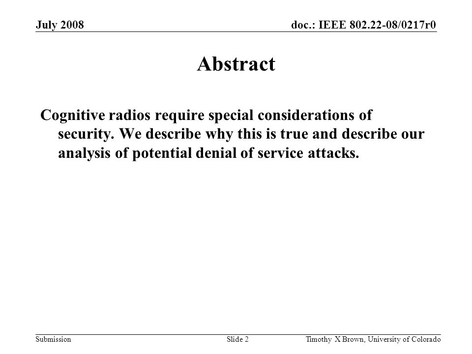 doc.: IEEE 802.22-08/0217r0 Submission July 2008 Timothy X Brown, University of ColoradoSlide 3 Threat Assessment to Primary and Secondary Users in a Centralized Cognitive Radio Network derived from on going research related to The Potential Denial-of-Service Threat Assessment to Cognitive Radios Timothy X Brown Amita Sethi Siddharth Maru Interdisciplinary Telecommunications University of Colorado, Boulder