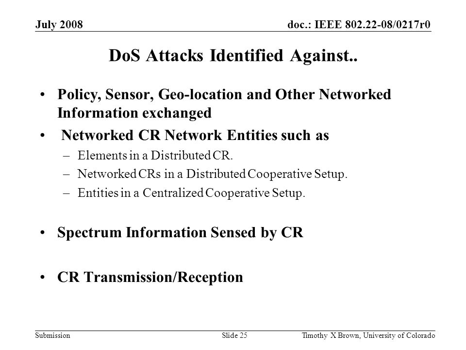 doc.: IEEE 802.22-08/0217r0 Submission July 2008 Timothy X Brown, University of ColoradoSlide 25 DoS Attacks Identified Against.. Policy, Sensor, Geo-