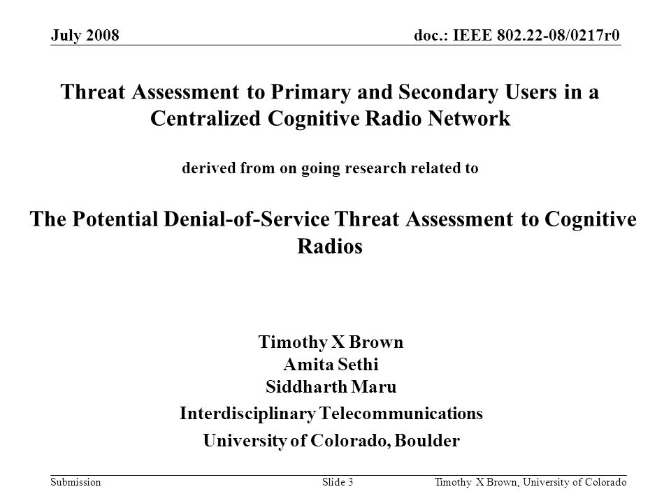 doc.: IEEE 802.22-08/0217r0 Submission July 2008 Timothy X Brown, University of ColoradoSlide 3 Threat Assessment to Primary and Secondary Users in a